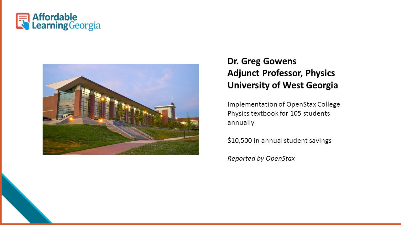 Dr. Greg Gowens Adjunct Professor, Physics University of West Georgia Implementation of OpenStax College Physics textbook for 105 students annually $1
