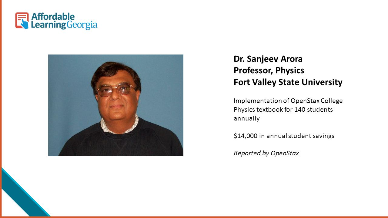 Dr. Sanjeev Arora Professor, Physics Fort Valley State University Implementation of OpenStax College Physics textbook for 140 students annually $14,00