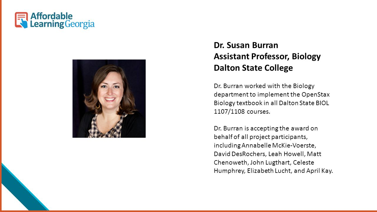 Dr. Susan Burran Assistant Professor, Biology Dalton State College Dr. Burran worked with the Biology department to implement the OpenStax Biology tex