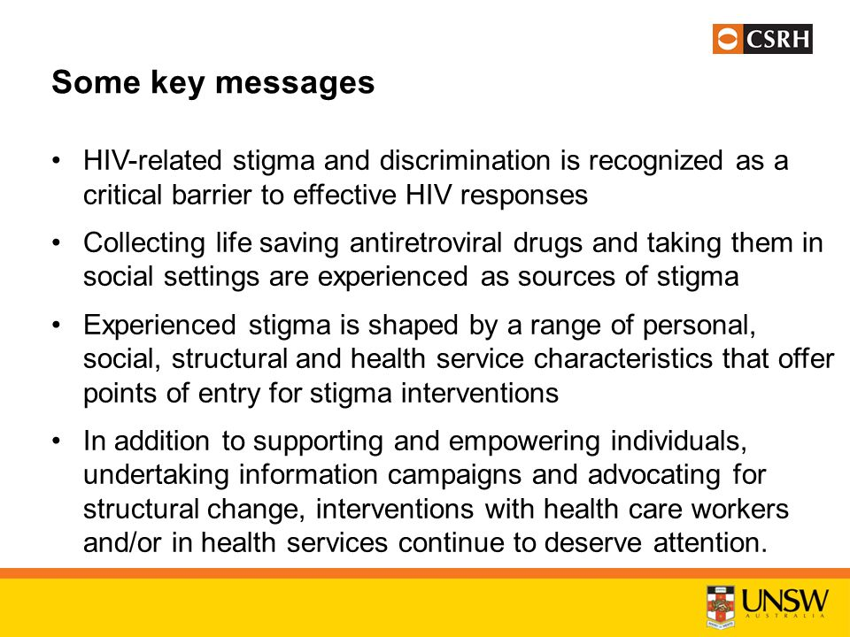 Some key messages HIV-related stigma and discrimination is recognized as a critical barrier to effective HIV responses Collecting life saving antiretroviral drugs and taking them in social settings are experienced as sources of stigma Experienced stigma is shaped by a range of personal, social, structural and health service characteristics that offer points of entry for stigma interventions In addition to supporting and empowering individuals, undertaking information campaigns and advocating for structural change, interventions with health care workers and/or in health services continue to deserve attention.