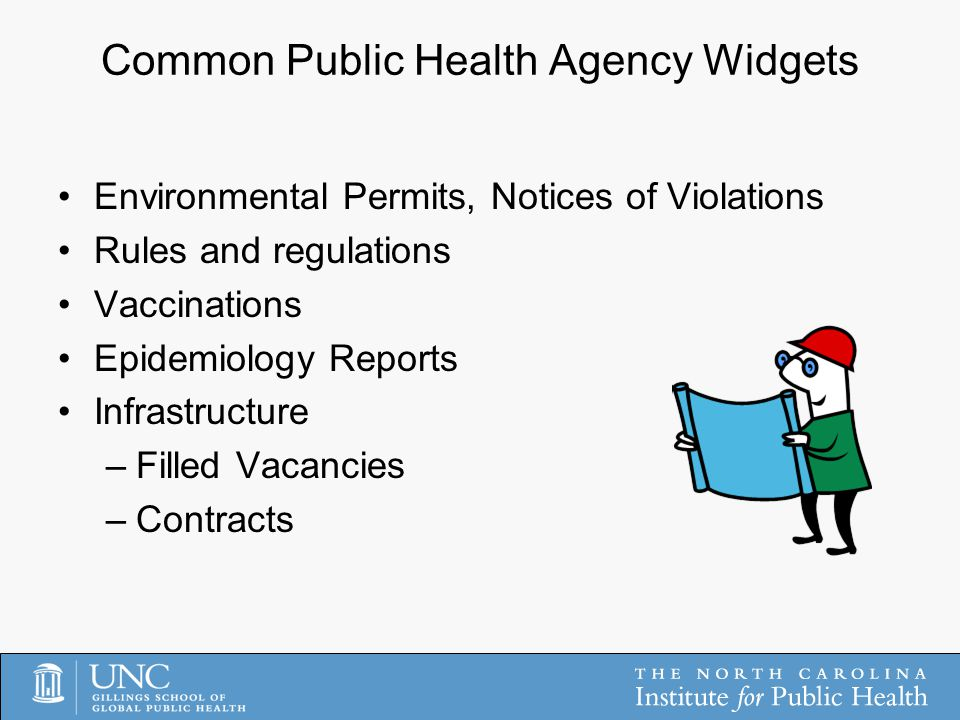 Common Public Health Agency Widgets Environmental Permits, Notices of Violations Rules and regulations Vaccinations Epidemiology Reports Infrastructure –Filled Vacancies –Contracts