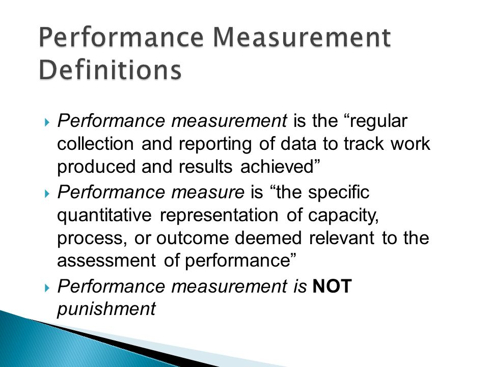 Performance Measurement Definitions  Performance measurement is the regular collection and reporting of data to track work produced and results achieved  Performance measure is the specific quantitative representation of capacity, process, or outcome deemed relevant to the assessment of performance  Performance measurement is NOT punishment