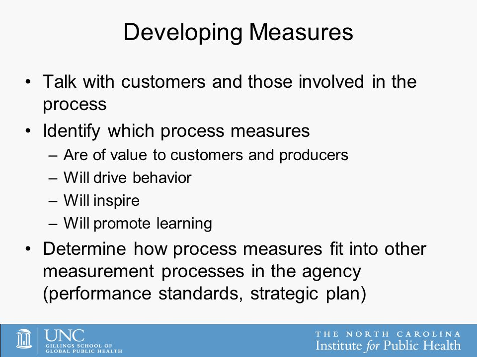 Developing Measures Talk with customers and those involved in the process Identify which process measures –Are of value to customers and producers –Will drive behavior –Will inspire –Will promote learning Determine how process measures fit into other measurement processes in the agency (performance standards, strategic plan)