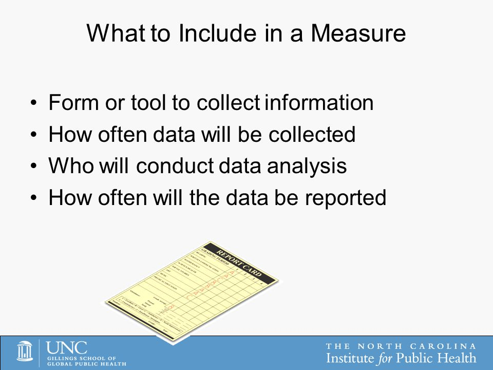 What to Include in a Measure Form or tool to collect information How often data will be collected Who will conduct data analysis How often will the data be reported