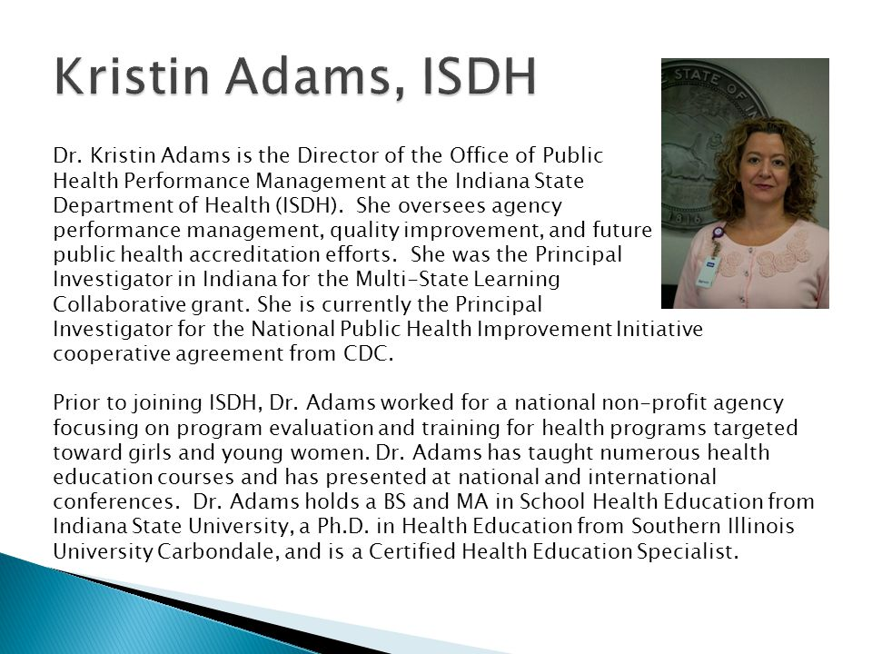 Dr. Kristin Adams is the Director of the Office of Public Health Performance Management at the Indiana State Department of Health (ISDH). She oversees