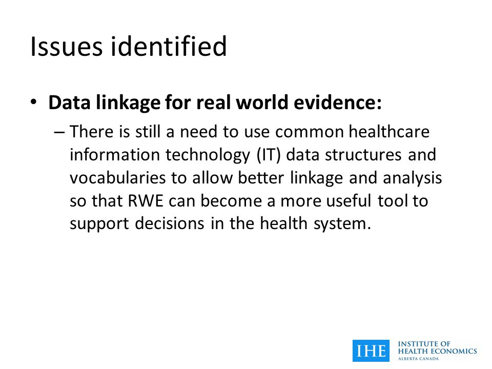 Issues identified Data linkage for real world evidence: – There is still a need to use common healthcare information technology (IT) data structures and vocabularies to allow better linkage and analysis so that RWE can become a more useful tool to support decisions in the health system.