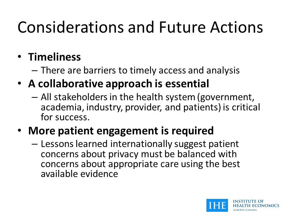 Considerations and Future Actions Timeliness – There are barriers to timely access and analysis A collaborative approach is essential – All stakeholders in the health system (government, academia, industry, provider, and patients) is critical for success.