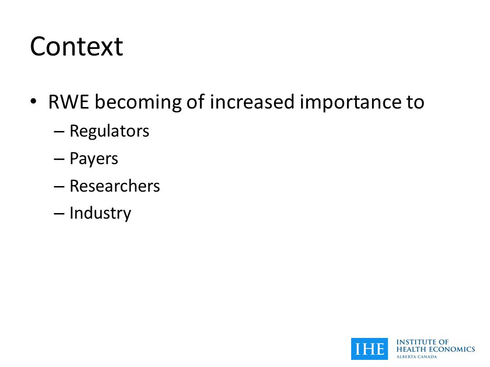 Context RWE becoming of increased importance to – Regulators – Payers – Researchers – Industry
