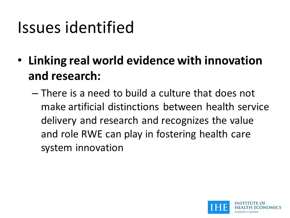 Issues identified Linking real world evidence with innovation and research: – There is a need to build a culture that does not make artificial distinctions between health service delivery and research and recognizes the value and role RWE can play in fostering health care system innovation