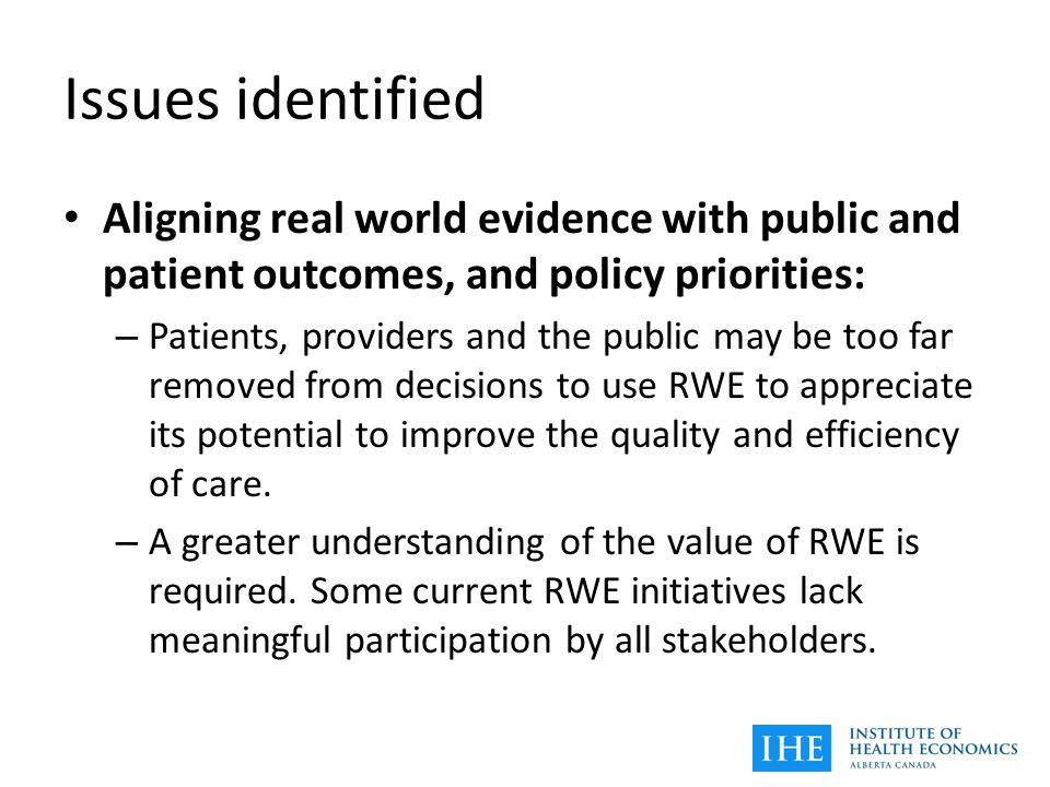 Issues identified Aligning real world evidence with public and patient outcomes, and policy priorities: – Patients, providers and the public may be too far removed from decisions to use RWE to appreciate its potential to improve the quality and efficiency of care.