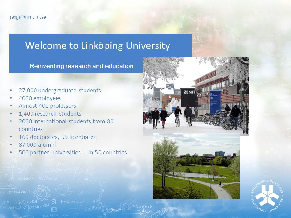 Reinventing research and education Welcome to Linköping University 27,000 undergraduate students 4000 employees Almost 400 professors 1,400 research students 2000 international students from 80 countries 169 doctorates, 55 licentiates 87 000 alumni 500 partner universities … in 50 countries jesgi@ifm.liu.se