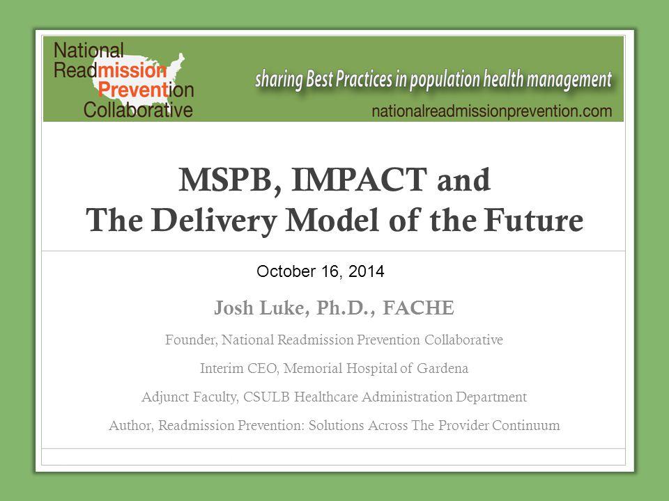 MSPB, IMPACT and The Delivery Model of the Future Josh Luke, Ph.D., FACHE Founder, National Readmission Prevention Collaborative Interim CEO, Memorial