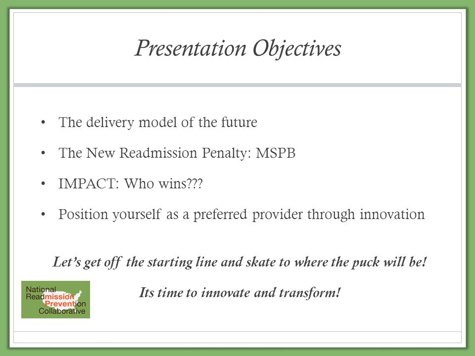 Presentation Objectives The delivery model of the future The New Readmission Penalty: MSPB IMPACT: Who wins??? Position yourself as a preferred provid
