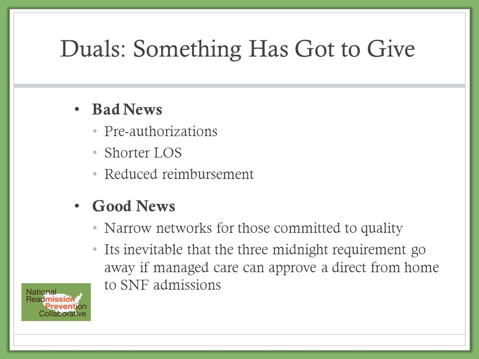 Duals: Something Has Got to Give Bad News Pre-authorizations Shorter LOS Reduced reimbursement Good News Narrow networks for those committed to qualit