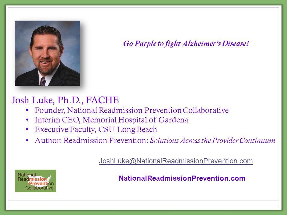 Josh Luke, Ph.D., FACHE Founder, National Readmission Prevention Collaborative Interim CEO, Memorial Hospital of Gardena Executive Faculty, CSU Long B