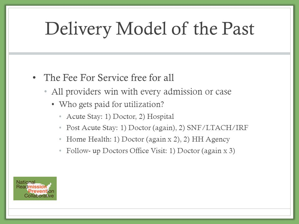 Delivery Model of the Past The Fee For Service free for all All providers win with every admission or case Who gets paid for utilization? Acute Stay: