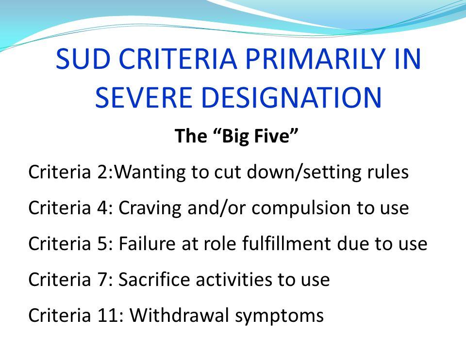 "SUD CRITERIA PRIMARILY IN SEVERE DESIGNATION The ""Big Five"" Criteria 2:Wanting to cut down/setting rules Criteria 4: Craving and/or compulsion to use"