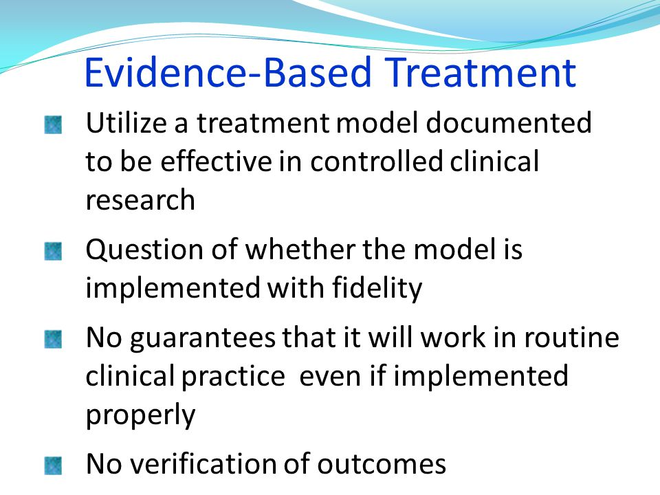 Evidence-Based Treatment Utilize a treatment model documented to be effective in controlled clinical research Question of whether the model is impleme