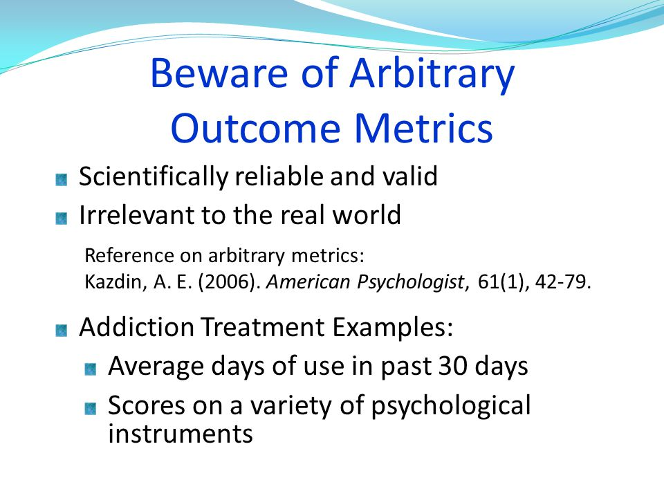 Beware of Arbitrary Outcome Metrics Scientifically reliable and valid Irrelevant to the real world Addiction Treatment Examples: Average days of use i