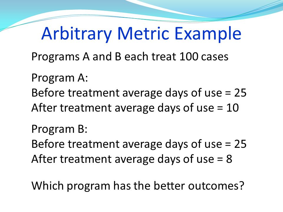 Arbitrary Metric Example Programs A and B each treat 100 cases Program A: Before treatment average days of use = 25 After treatment average days of us