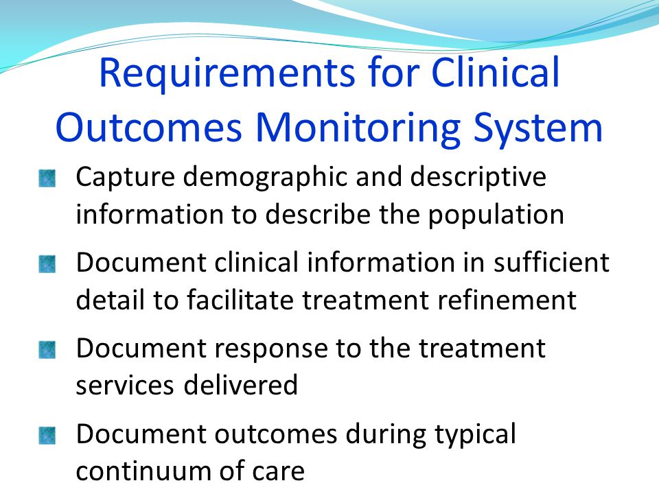 Requirements for Clinical Outcomes Monitoring System Capture demographic and descriptive information to describe the population Document clinical info