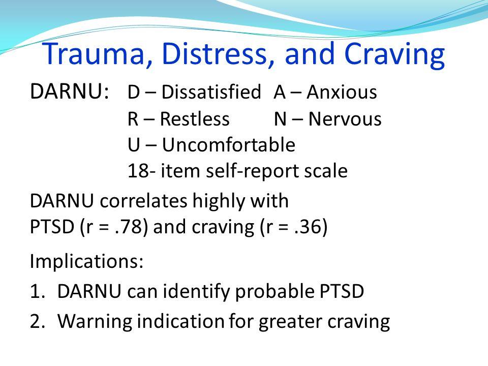 Trauma, Distress, and Craving DARNU: D – DissatisfiedA – Anxious R – Restless N – Nervous U – Uncomfortable 18- item self-report scale DARNU correlate