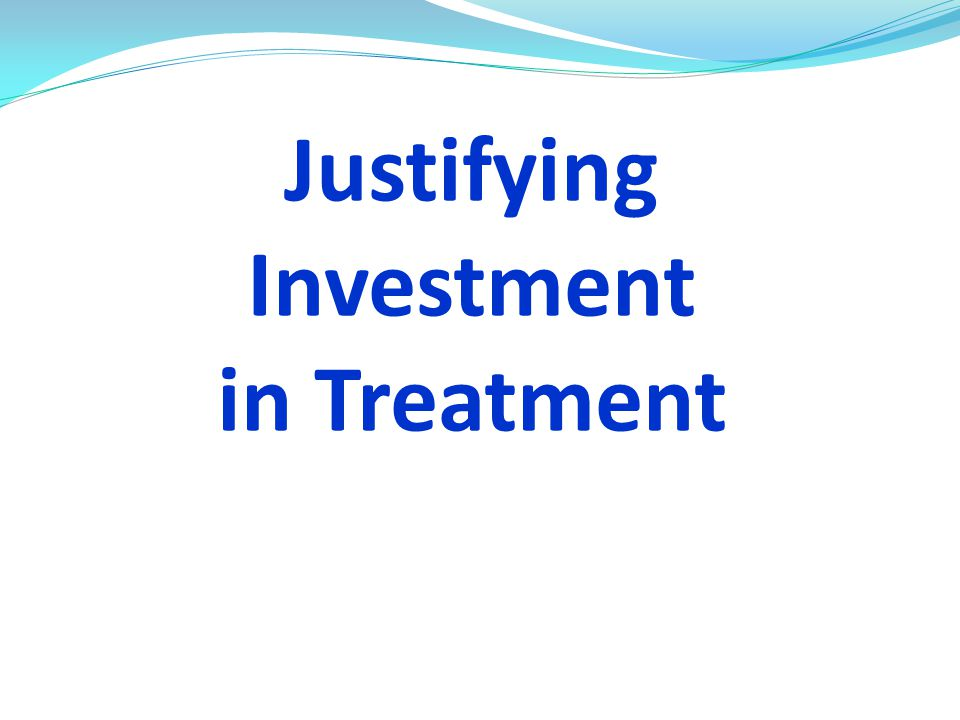 Justifying Investment in Treatment