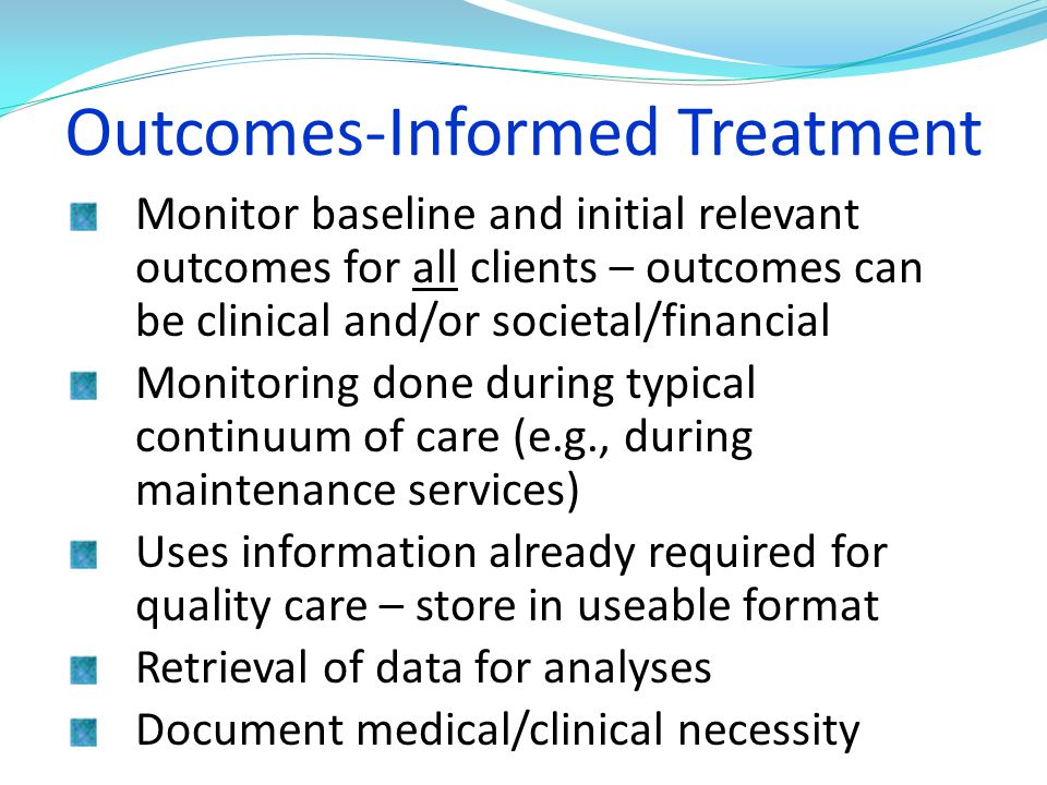 Outcomes-Informed Treatment Monitor baseline and initial relevant outcomes for all clients – outcomes can be clinical and/or societal/financial Monito