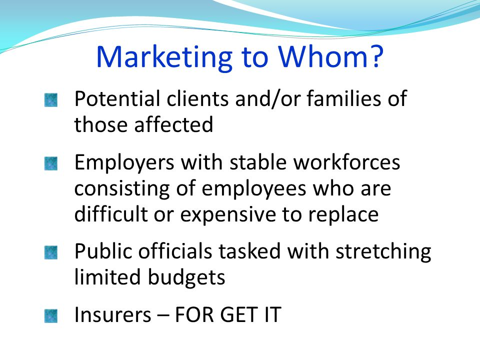 Marketing to Whom? Potential clients and/or families of those affected Employers with stable workforces consisting of employees who are difficult or e