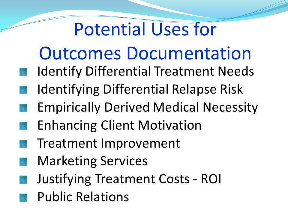 Potential Uses for Outcomes Documentation Identify Differential Treatment Needs Identifying Differential Relapse Risk Empirically Derived Medical Nece