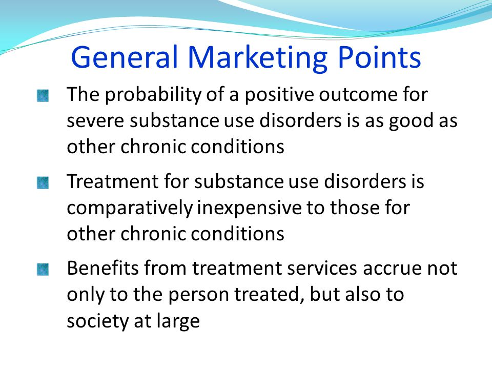 General Marketing Points The probability of a positive outcome for severe substance use disorders is as good as other chronic conditions Treatment for