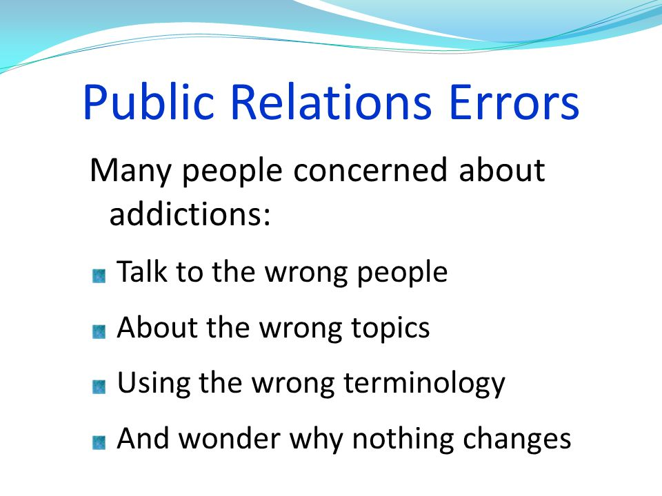 Public Relations Errors Many people concerned about addictions: Talk to the wrong people About the wrong topics Using the wrong terminology And wonder