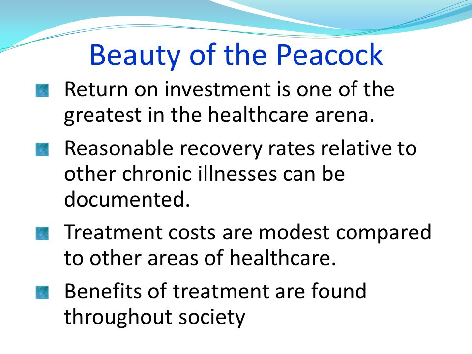 Beauty of the Peacock Return on investment is one of the greatest in the healthcare arena. Reasonable recovery rates relative to other chronic illness
