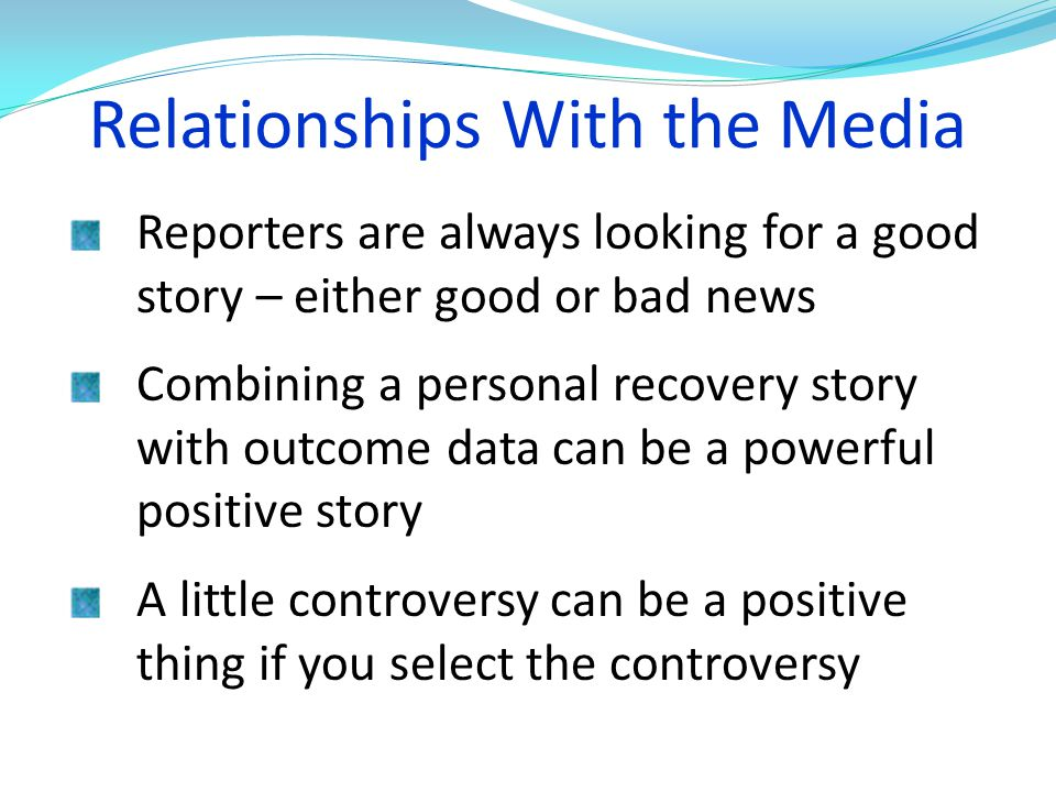 Relationships With the Media Reporters are always looking for a good story – either good or bad news Combining a personal recovery story with outcome