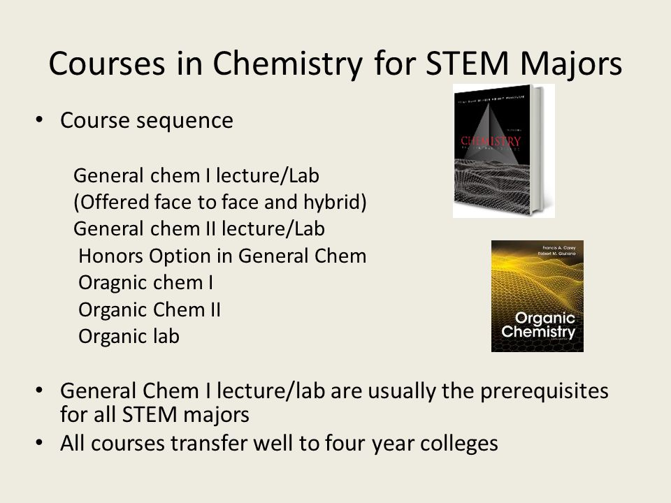 Courses in Chemistry for STEM Majors Course sequence General chem I lecture/Lab (Offered face to face and hybrid) General chem II lecture/Lab Honors Option in General Chem Oragnic chem I Organic Chem II Organic lab General Chem I lecture/lab are usually the prerequisites for all STEM majors All courses transfer well to four year colleges