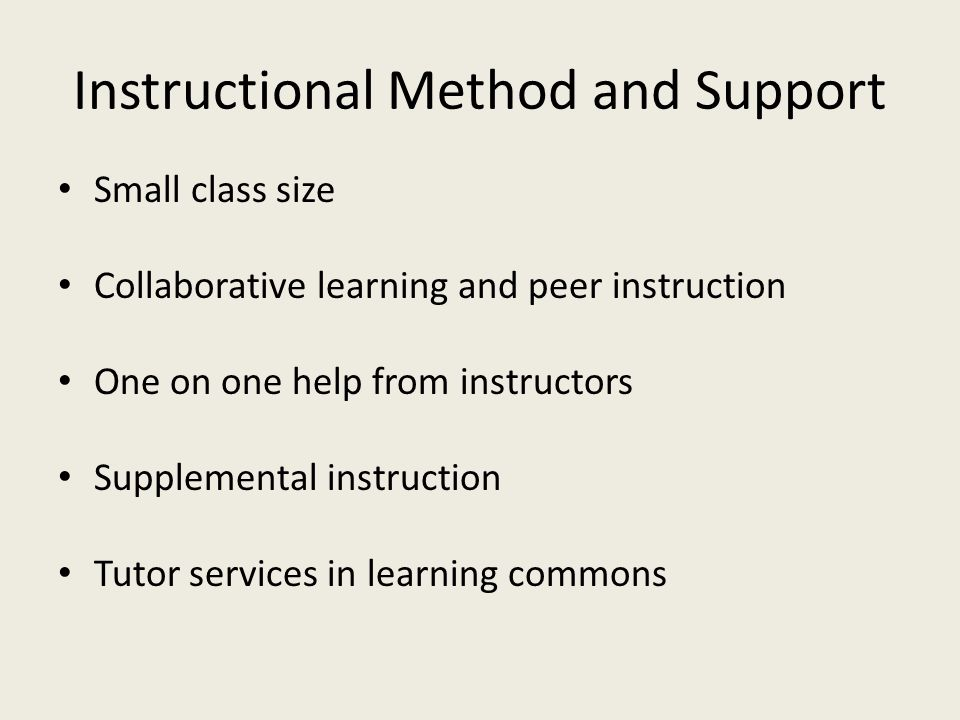 Instructional Method and Support Small class size Collaborative learning and peer instruction One on one help from instructors Supplemental instruction Tutor services in learning commons