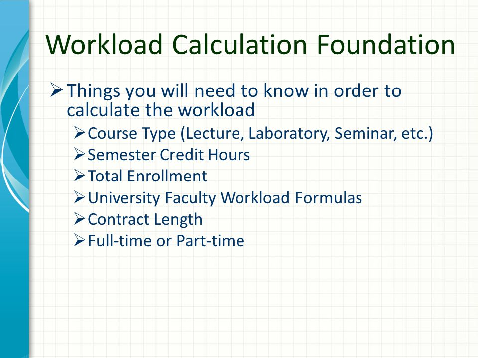 Workload Calculation Foundation  Things you will need to know in order to calculate the workload  Course Type (Lecture, Laboratory, Seminar, etc.) 