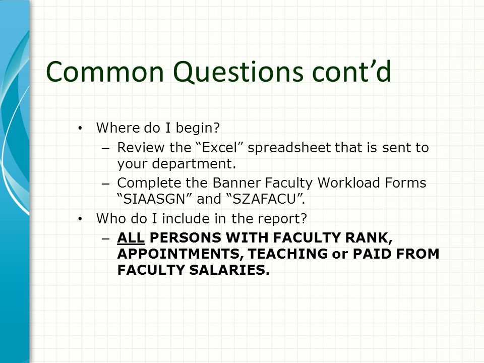 "Where do I begin? – Review the ""Excel"" spreadsheet that is sent to your department. – Complete the Banner Faculty Workload Forms ""SIAASGN"" and ""SZAFAC"