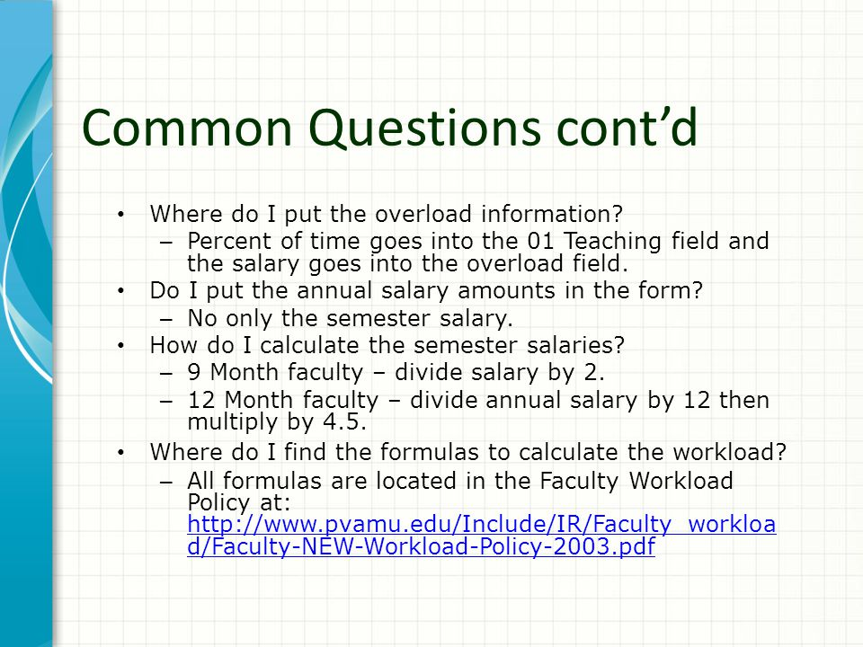 Common Questions cont'd Where do I put the overload information? – Percent of time goes into the 01 Teaching field and the salary goes into the overlo