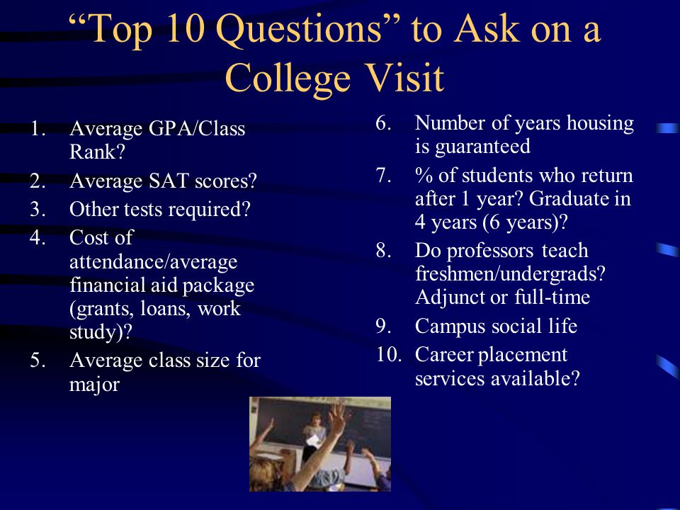 How Colleges Evaluate Candidates: Course selection (difficulty, extended languages, extended math & science, honors & AP courses) Grades/GPA Rank in Class Sat scores –Take the SAT in the spring of your junior year and the fall of your senior year- www.collegeboard.comwww.collegeboard.com –Check schools for SAT Subject Test requirements –Review for the SAT or take an SAT prep course.