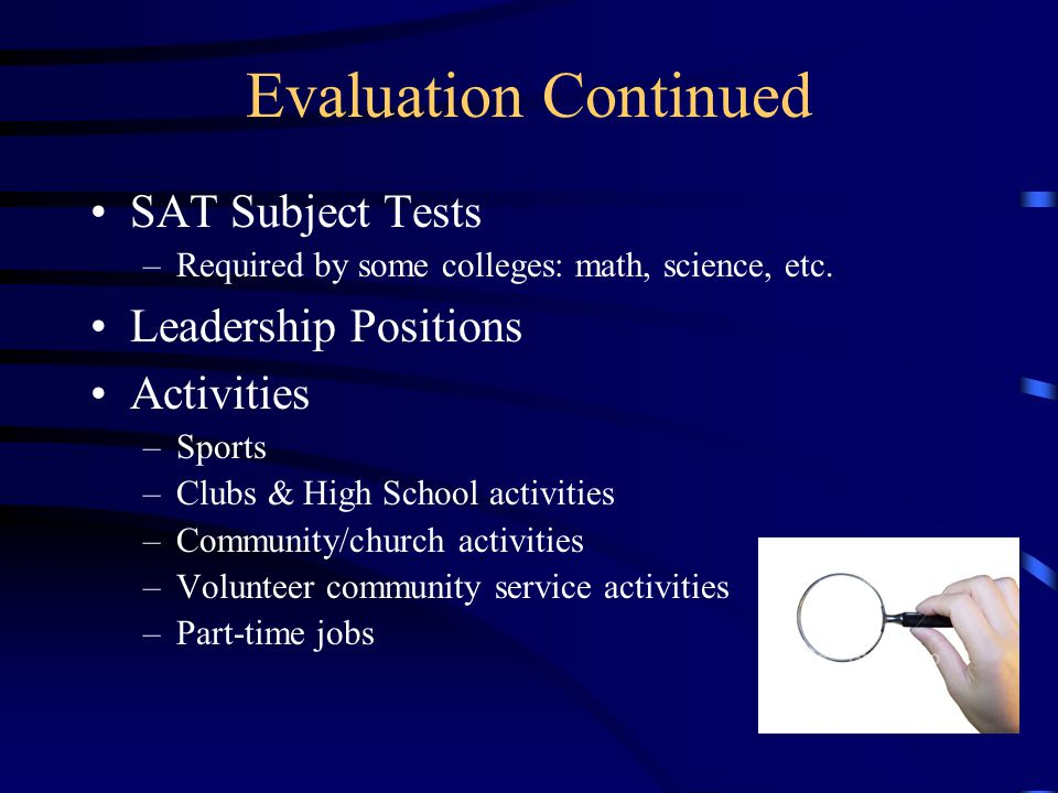 Evaluation Continued Essay Recommendations –ask for letters of recommendation from two or three teachers early in the fall –Supply a résumé –remember to thank them and let them know where you have been accepted Interview (if offered by the college) Your preparation and planning