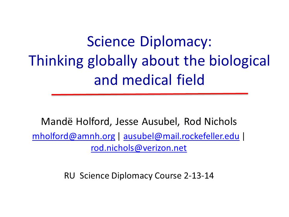 Science Diplomacy: Thinking globally about the biological and medical field Mandë Holford, Jesse Ausubel, Rod Nichols mholford@amnh.orgmholford@amnh.o