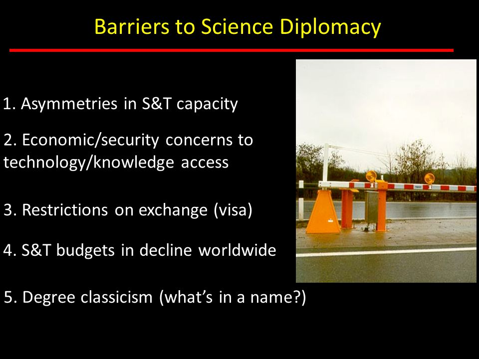 Barriers to Science Diplomacy 1. Asymmetries in S&T capacity 2. Economic/security concerns to technology/knowledge access 3. Restrictions on exchange