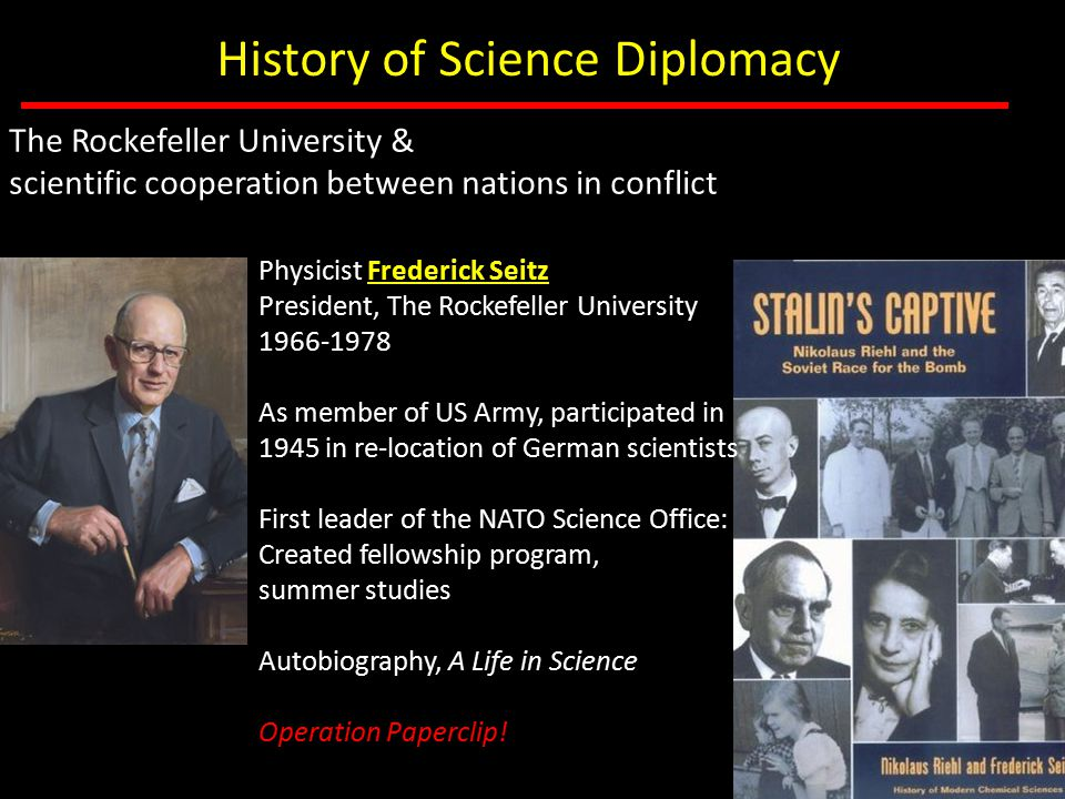 Physicist Frederick Seitz President, The Rockefeller University 1966-1978 As member of US Army, participated in 1945 in re-location of German scientis