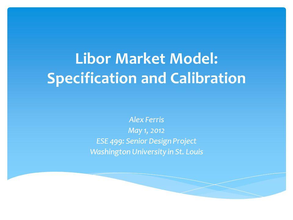 Libor Market Model: Specification and Calibration Alex Ferris May 1, 2012 ESE 499: Senior Design Project Washington University in St. Louis