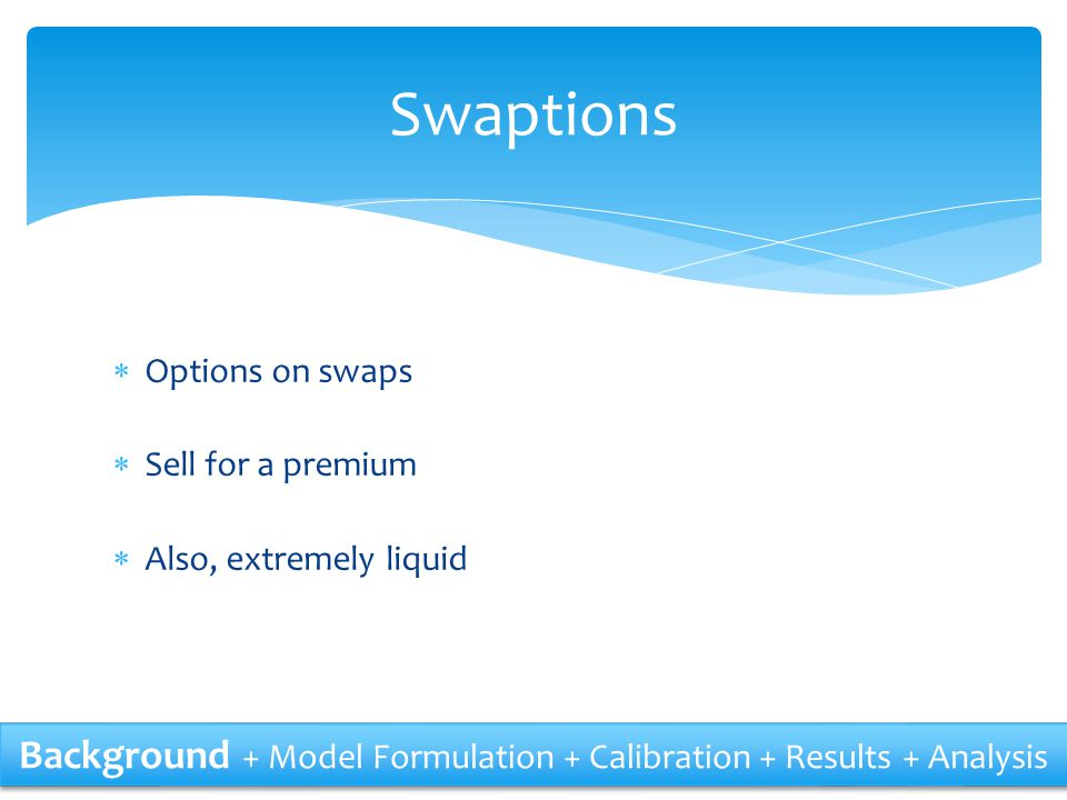  Options on swaps  Sell for a premium  Also, extremely liquid Swaptions Background + Model Formulation + Calibration + Results + Analysis