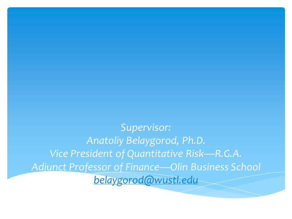 Supervisor: Anatoliy Belaygorod, Ph.D. Vice President of Quantitative Risk—R.G.A. Adjunct Professor of Finance—Olin Business School belaygorod@wustl.e