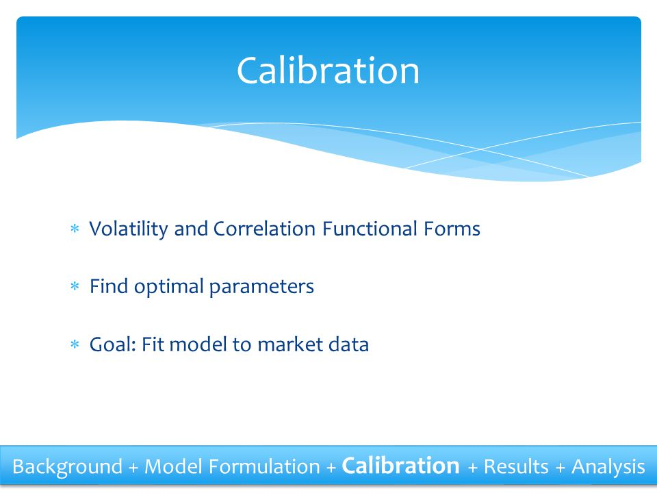  Volatility and Correlation Functional Forms  Find optimal parameters  Goal: Fit model to market data Calibration Background + Model Formulation +
