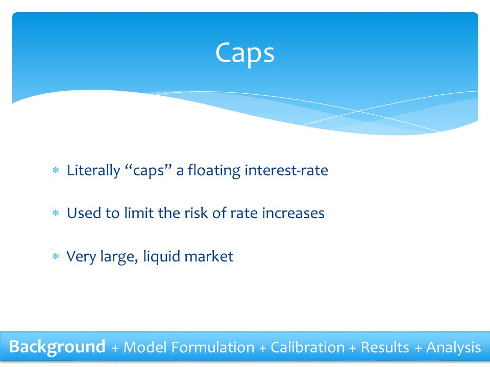""" Literally """"caps"""" a floating interest-rate  Used to limit the risk of rate increases  Very large, liquid market Caps Background + Model Formulation"""