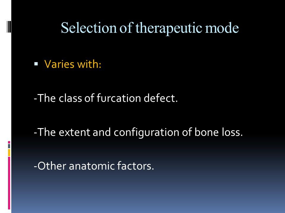 Therapeutic classes of furcation defects  Class I: Early defects  Class II:  a) Shallow horizontal involvement  b) Isolated deep class II furcations  Class II to IV: Advanced defects